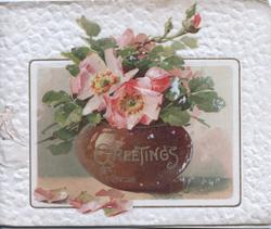 GREETINGS in gilt on brown pot, wild roses above, embossed white marginal background