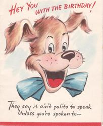 HEY YOU WITH THE BIRTHDAY! above dog's head with cut-out mouth THEY SAY IT AIN'T POLITE ... below