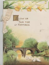 FLOW ON FAIR TIDE OF HAPPINESS in gilt below 3 daffodils, over bridge & river, 4 swans swim