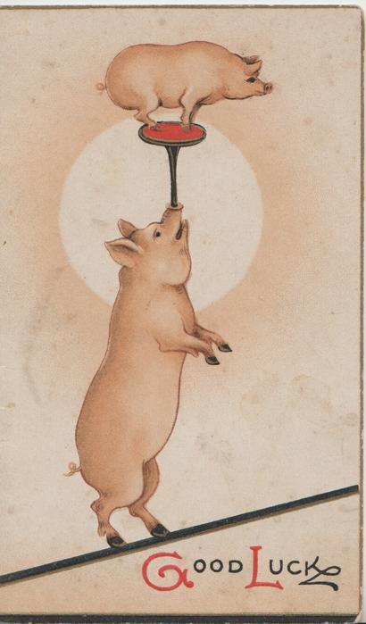 GOOD LUCK below,  larger pig on hind legs with the smaller pig balanced on its nose