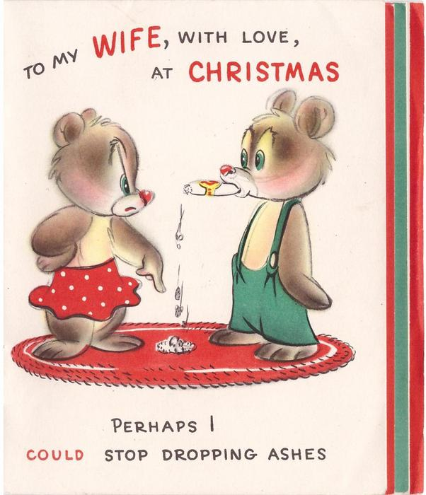 TO MY WIFE, WITH LOVE AT CHRISTMAS above dressed bears, wife scolds husband for smoking cigar, PERHAPS I COULD STOP DROPPING ASHES