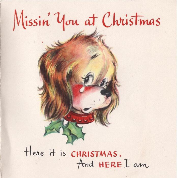 MISSIN' YOU AT CHRISTMAS dog's head with red collar & holly sprig, sheds tear HERE IT IS CHRISTMAS AND HERE I AM