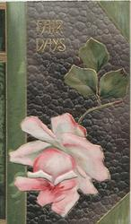 FAIR DAYS in gilt at top above pink rose below, faux brown/green leather background, card presented as a book