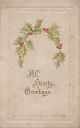 ALL HEARTY GREETINGS in gilt below loop of berried holly, embossed white marginal design