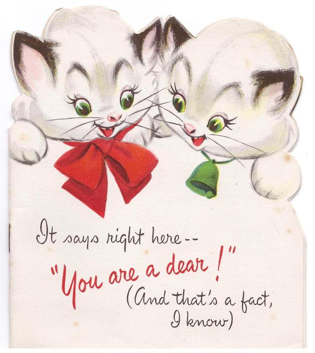 """IT SAYS RIGHT HERE -- """"YOU ARE A DEAR!"""" (AND THAT'S A FACT, I KNOW) below 2 die-cut kittens"""