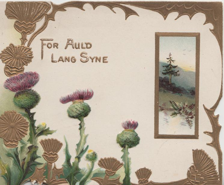 FOR AULD LANG SYNE in gilt,  purple & many  & stylised thistles in marginal design small inset of loch & hills