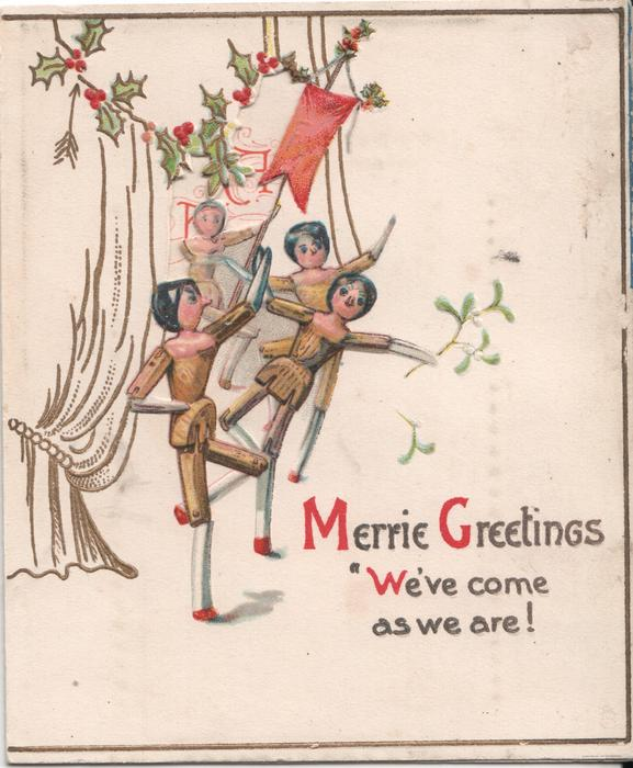 "MERRIE GREETINGS ""WE'VE COME AS WE ARE!"" four dolls dancing in front of curtain, holly above"