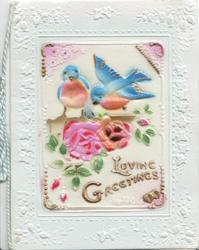 on celluloid front LOVING GREETINGS in gilt below 2 pink roses & 2 bluebirds of happiness, white embossed floral margins