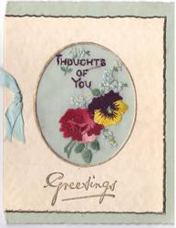 GREETINGS in gilt below ovular inset with embroidered rose, pansy, forget-me-nots & greeting THOUGHTS OF YOU