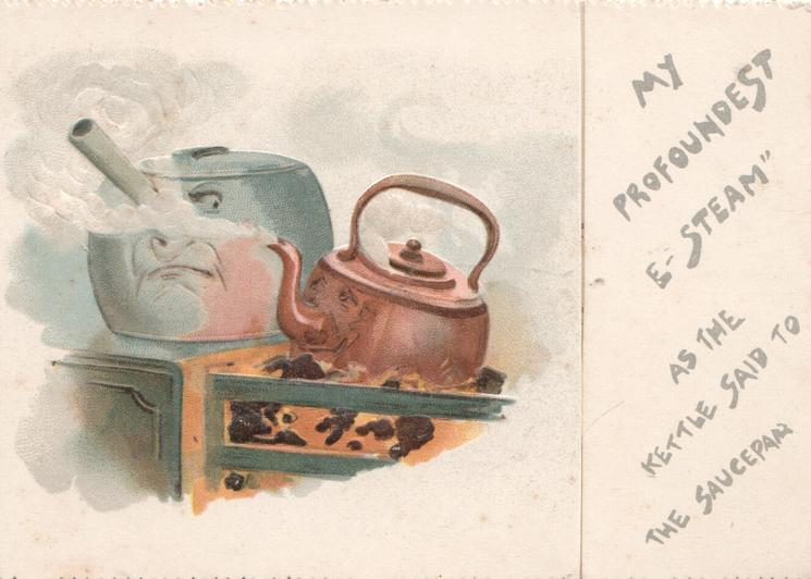 """MY PROFOUNDEST """" E-STEAM"""" AS THE personised KETTLE SAID TO THE personised SAUCEPAN, over fire"""