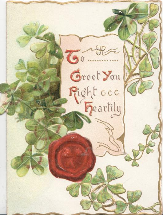 TO GREET YOU RIGHT HEARTILY(illuminated) on white plaque, clover surrounds scroll & seal
