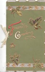 FRIENDLY GREETING(F& G illuminated) in gilt, stylised ivy leaves gilt & silver designs above & below, olive green background