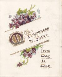 MAY HAPPINEDSS BE YOURS FROM DAY TO DAY(M illuminated) in gilt on white plaque, violets above & below