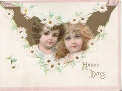 HAPPY DAYS below chain of white daisies surround gilt inset head & shoulders of 2 pretty girls, top corners have small pink designs