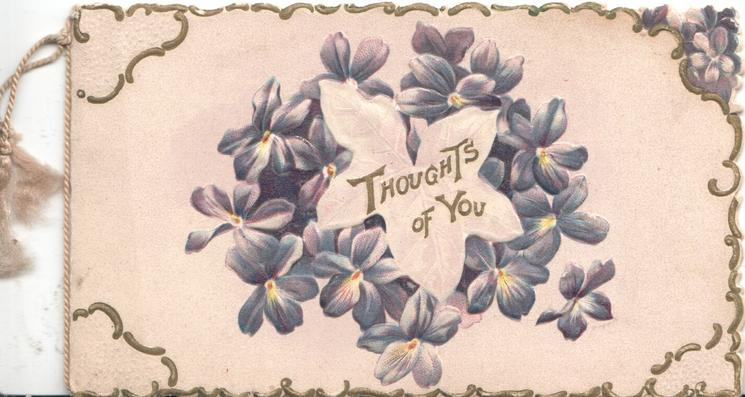 THOUGHTS OF YOU in gilt on a silver leaf surronded by circlet of violets, gilt & white marginal & corner designs