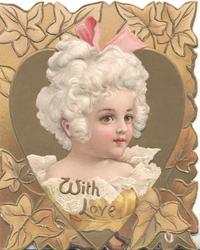 WITH LOV E below head and shoulders of girl in white old style dress in gilt inset, bronzed ivy around