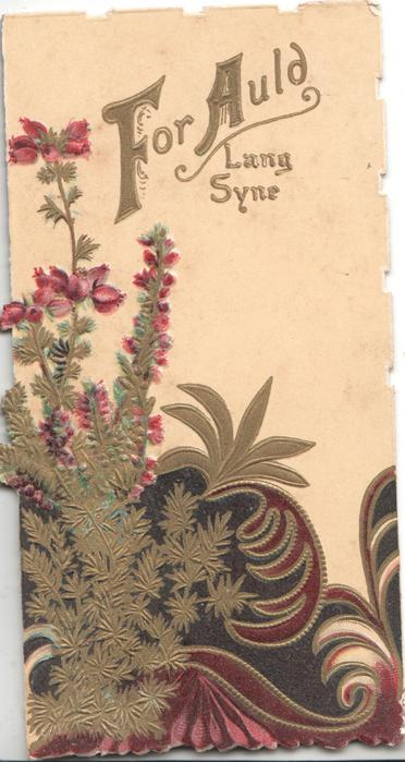 FOR AULD LANG SYNE(F & A illuminated) in gilt above very ornate design & heather left