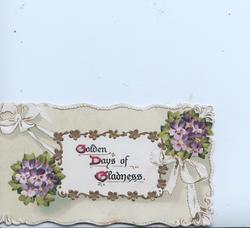 GOLDEN DAYS OF GLADNESS(G,D,G illuminated) In gilt on white plaque, violets around, pale green background