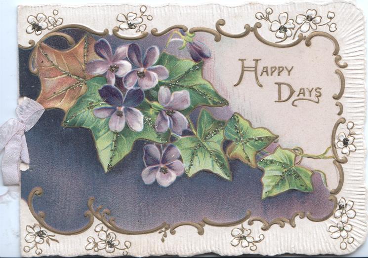 HAPPY DAYS In gilt on pink plaque right violets & ivy leaf over dark brown inset left, designed floral margins