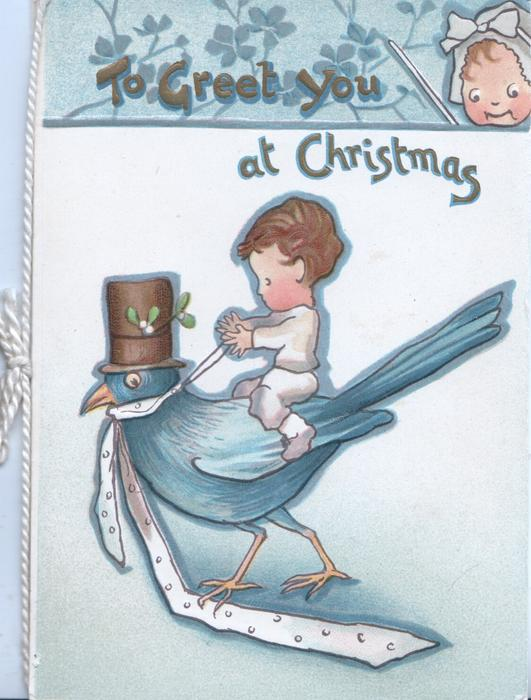 TO GREET YOU AT CHRISTMAS in gilt, child rides blue bird of happiness that wears a top-hat & tie, face looks down from top