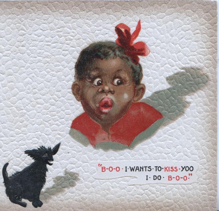 """B-O-O-- I WANTS-TO-KISS YOO I DO- B-O-O"" head & shoulders of unhappy black girl, small black dog below"