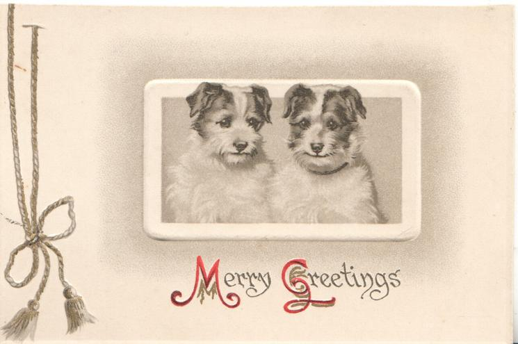 MERRY GREETINGS(M & G illuminated) in gilt below inset of 2 terrier puppies sitting looking front, printed bell-pull left