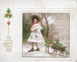 TO GREET YOU in gilt left below holly, inset of girl pullling sled of berried holly, rural snow scene