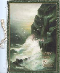 HAPPY DAYS ROLL ONWARD in gilt below right, stormy seascape & cliff in shades of green & white