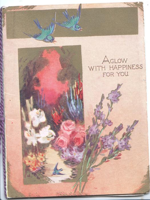 AGLOW WITH HAPPINESS FOR YOU in gilt right, 2 bluebirds above inset of roses, lavender & lilies