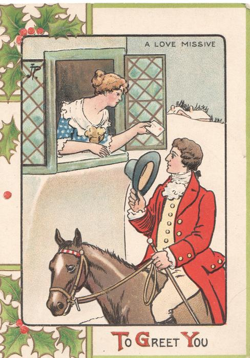 TO GREET YOU, A LOVE MISSIVE man in fox-hunting attire on horse-bask doffs hat to woman in window, holly around