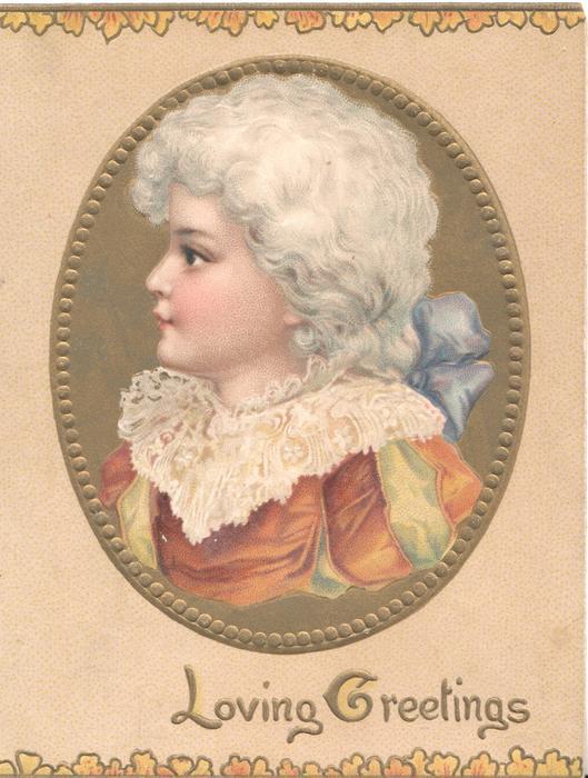 LOVING GREEETINGS in gilt below circular inset head & shoulders of girl in old style dress looking left