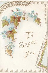 TO GREET YOU In gilt centrally, forget-me-nots above left with bronzed ivy leaves