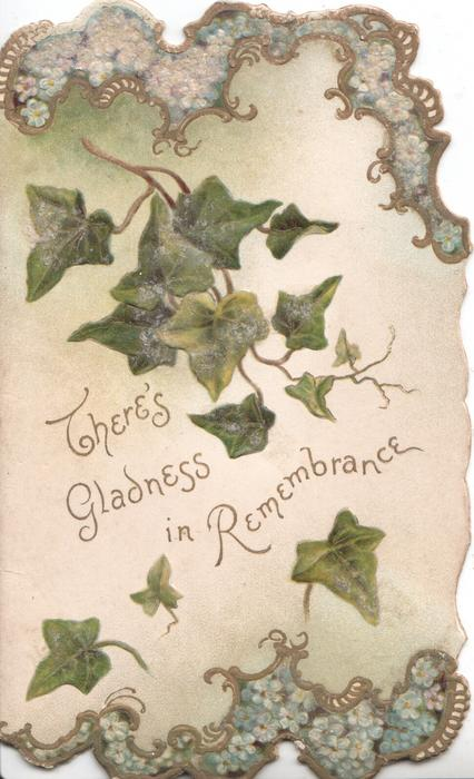 THERE'S GLADNESS IN REMEMBRANCE in gilt among stylised ivy leaves, forget-me-nots above & below,