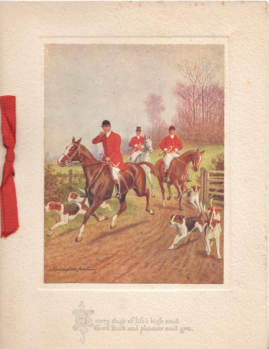 AT EVERY STAGE OF LIFE'S HIGH ROAD GOOD LUCK AND PLEASURE MEET YOU below inset of 3 riders and 5 foxhounds moving front