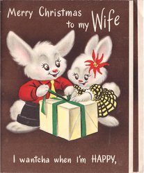 MERRY CHRISTMAS TO MY WIFE 2 dressed white rabbits open gift I WANTCHA WHEN I'M HAPPY brown background