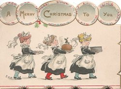 A MERRY CHRISTMAS TO YOU on plates at top over 3 maids walking right in line carrying plates & pudding
