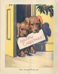 WE'VE BROUGHT THIS FOR YOU 2 puppies in doorway with sign HAPPY CHRISTMAS!, holly above