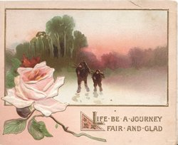 LIFE BE A JOURNEY FAIR AND GLAD in gilt below winter rural inset, pink rose left