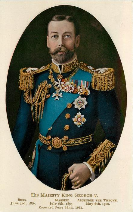 HIS MAJESTY KING GEORGE V,  BORN JUNE 3RD,1865  MARRIED JULY 6TH1893  ASCENDED THE THRONE MAY 6TH 1910  CROWNED JUNE 22ND 1911