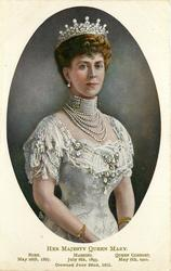 HER MAJESTY QUEEN MARY, BORN MAY 26 1867, MARRIED JULY 6, 1893, QUEEN CONSORT MAY 6TH. 1910. CROWNED JUNE 22ND, 1911