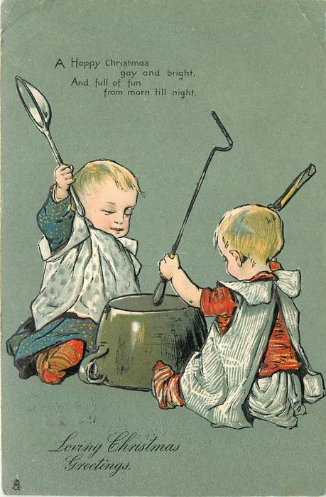LOVING CHRISTMAS GREETINGS, A HAPPY CHRISTMAS GAY AND BRIGHT, AND FULL OF FUNFROM MORN TILL NIGHT 2 small children beating upturned pot