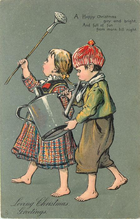 LOVING CHRISTMAS GREETINGS  A HAPPY CHRISTMAS GAY AND BRIGHT, AND FULL OF FUN FROM MORN TILL NIGHT  boy & girl walk left making music using a watering-can