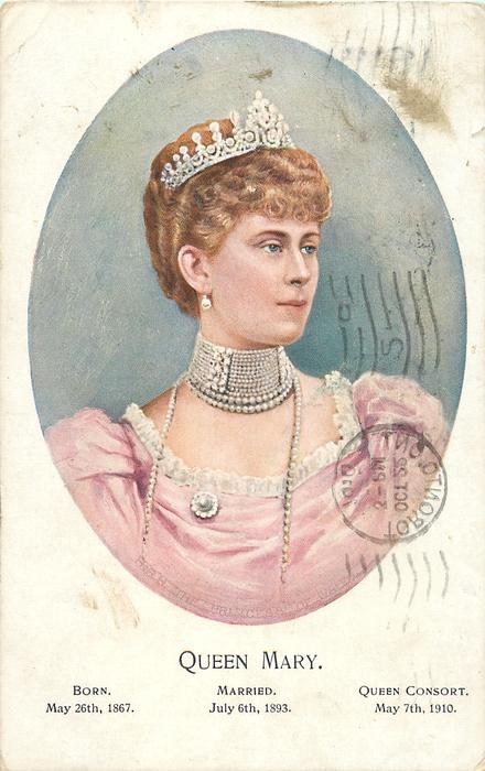 QUEEN MARY   BORN MAY26TH 1867,MARRIED JULY 6TH 1893, QUEEN CONSORT MAY 7TH 1910 head and shoulders in oval
