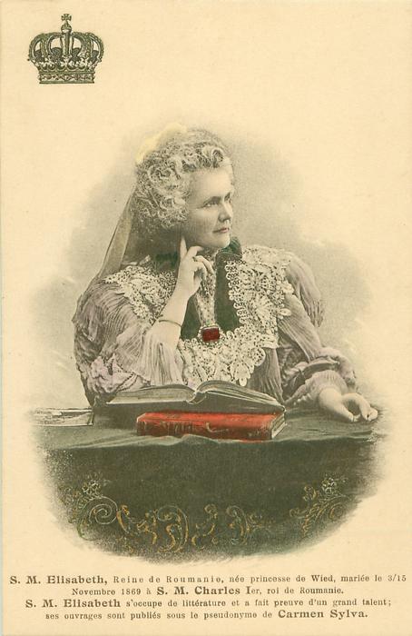 S.M. ELISABETH, REINE DE ROUMANIE, NEE PRINCESSE DE WIED, MARIEE LE 3/15 NOVEMBRE 1869 A S.M. CHARLES 1ER, ROI DE ROUMANIE. S.M. ELISABETH OCCUPE DE LITTERATURE ET A FAITPREUVE D'UN TALENT; SES OUVRAGES SONT PUBLIES SOUS LE PSEUDONYME DE CARMEN SYLVA