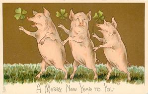 A MERRY NEW YEAR TO YOU  three pigs on hind legs dance left with 4 leaf clovers