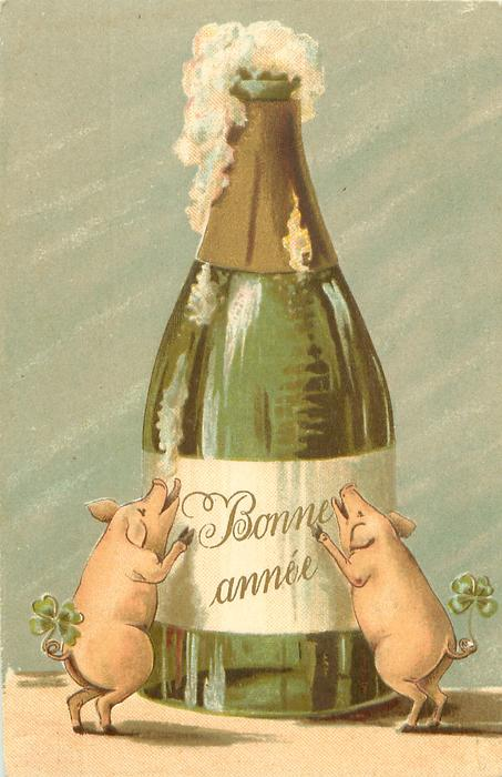 BONNE ANNEE  (on bottle) two pigs with 4 leaf clovers on tails stnd on hind legs below enormous champagne bottle, waiting to drink the bubbly