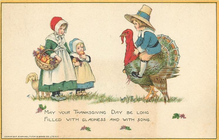 MAY YOUR THANKSGIVING DAY BE LONG FILLED WITH GLADNESS AND WITH SONG.