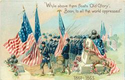 """WHILE ABOVE THEM FLOATS 'OLD GLORY', BOON TO ALL THE WORLD OPPRESSED. 1861-1865"""