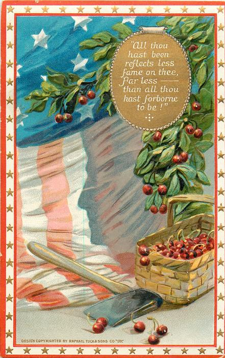 ALL THOU HAST BEEN REFLECTS LESS FAME ON THEE, FAR LESS-THAN ALL THOU HAST FORBORNE TO BE!  axe, cherries, flag