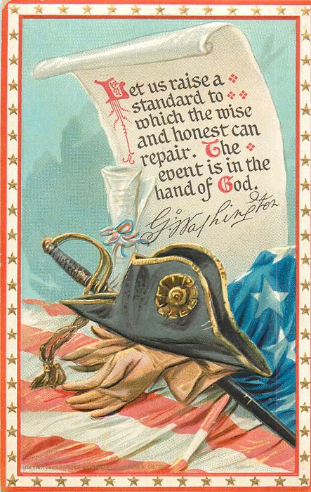 LET US RAISE A STANDARD TO WHICH THEWISE AND HONEST CAN REPAIR. THE EVENT IS IN THE HAND OF GOD. proclamation, signature, Washington's hat, gloves and sword